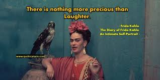 Frida Quotes New Frida Kahlo There Is Nothing More Precious Than Laughter