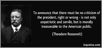 to announce that there must be no criticism of the president  to announce that there must be no criticism of the president right or wrong more theodore roosevelt quotes