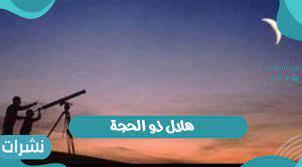 هلال ذو الحجة | رؤية هلال ذو الحجة في السعودية 1442 - نشرات