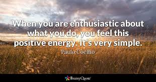 Paulo Coelho Quotes New When You Are Enthusiastic About What You Do You Feel This Positive