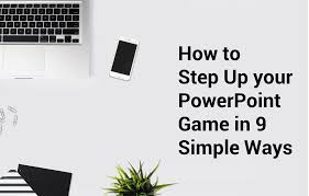 How To Step Up Your Powerpoint Game In 9 Simple Ways