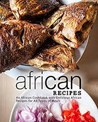 Types Of Meals African Recipes An African Cookbook With Delicious African Recipes