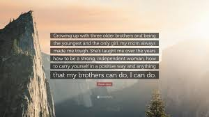 Diana Lopez Quote Growing Up With Three Older Brothers And Being