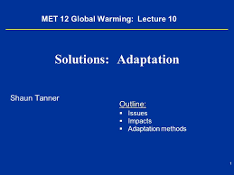 met global warming lecture solutions adaptation shaun  1 1 met 12 global warming lecture 10 solutions adaptation shaun tanner outline   issues   impacts   adaptation methods