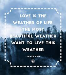 Love Is The Weather Of Life The Most Beautiful Weather Want To Live Fascinating Weather Quotes