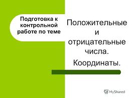 Презентация на тему Подготовка к контрольной работе по теме  1 Подготовка к контрольной работе по теме Положительные и отрицательные числа Координаты