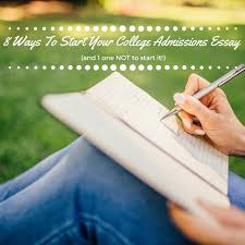 ways to start your college admissions essay and way not to  8 ways to start your college admissions essay and 1 way not to start it