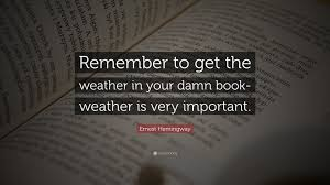 Ernest Hemingway Quote Remember To Get The Weather In Your Damn