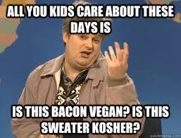 All you kids care about these days is Is this bacon vegan? Is this ... via Relatably.com