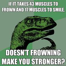 If it takes 43 muscles to frown and 17 muscles to smile, doesn't ... via Relatably.com