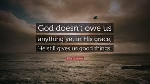 """Billy Graham Quote: """"God doesn't owe us anything yet in His grace, He still  gives"""