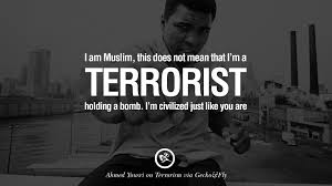 inspiring quotes against terrorist and religious terrorism i am a muslim this does not mean that i m a terrorist holding a bomb i m civilized just like you are ahmed yousri