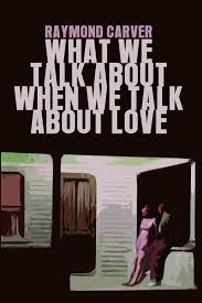 what we talk about when we talk about love raymond carver what we talk about when we talk about love raymond carver