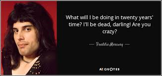 Freddie Mercury Quotes 50 Wonderful Freddie Mercury Quote What Will I Be Doing In Twenty Years' Time I
