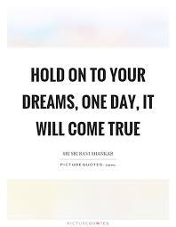 Hold Onto Your Dreams Quotes Best of Hold On To Your Dreams One Day It Will Come True Picture Quotes