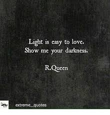 Queen Quotes Simple Light Is Easy To Love Show Me Your Darkness RQueen Extreme Quotes