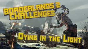 Dying Of The Light Borderlands 2 Borderlands 2 Dying In The Light Challenge Guide