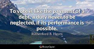 Voting Quotes Classy To Vote Is Like The Payment Of A Debt A Duty Never To Be Neglected