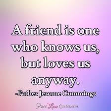 A Friend Is One Who Knows Us But Loves Us Anyway PureLoveQuotes Enchanting Love Quotes Love Anyway