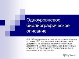 Презентация на тему Библиографическая запись ГОСТ МВШСЭН Состав  9 Одноуровневое библиографическое описание