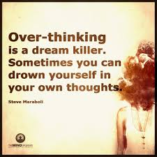 Over Thinking Is A Dream Killer Sometimes You Can Drown Yourself In