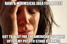 Have a whimsical idea for a post Got to wait for the Americans to ... via Relatably.com