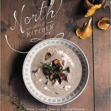 north wild kitchen home cooking from the heart of norway