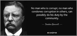 Theodore Roosevelt Quote No Man Who Is Corrupt No Man Who Condones Unique Corruption Quotes