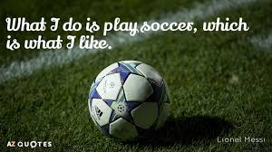 Soccer Quote Lionel Messi quote What I do is play soccer which is what I 12