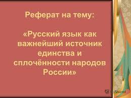 Презентация на тему Реферат на тему Русский язык как важнейший  1 Реферат на тему Русский язык как важнейший источник единства и сплочённости народов России