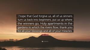 20 hopeful bible verses about the power of forgiveness. Lupe Fiasco Quote I Hope That God Forgive Us All Of Us Sinners Turn Us Back Into Beginners Put Us Up Where The Winners Go Holy Apartmen