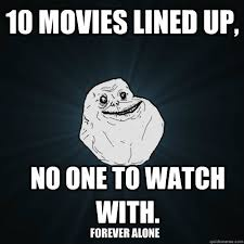 10 movies lined up, no one to watch with. Forever alone - Forever ... via Relatably.com