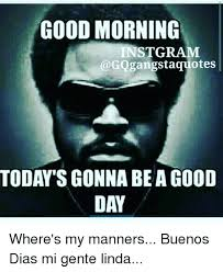Good Morning Gangster Quotes Best Of GOOD MORNING INSTGRAM TODAY'S GONNA BE A GOOD DAY Where's My Manners