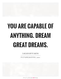 Great Dream Quotes Best of You Are Capable Of Anything Dream Great Dreams Picture Quotes