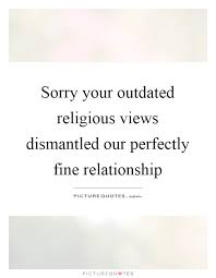 Religious Relationship Quotes Best Sorry Your Outdated Religious Views Dismantled Our Perfectly