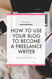 how to use your blog to become a lance writer wonder forest if you re looking to become a lance writer using your blog can be a great tool to get started i used my blog to begin my writing career and today i