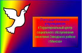 Территориальный центр социального обслуживания населения  Государственное учреждение Территориальный центр социального обслуживания населения Заводского района г Минска