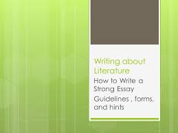 writing about literature how to write a strong essay guidelines  1 writing about literature how to write a strong essay guidelines forms and hints