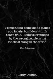 Quotes About Being Lonely Simple People Think Being Alone Makes You Lonely But I Don't Thinlk That's