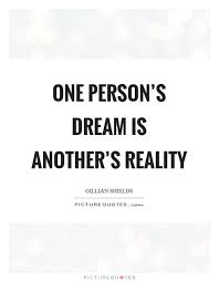 Dreams And Reality Quotes Best Of One Person's Dream Is Another's Reality Picture Quotes