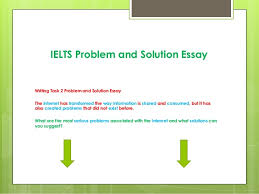 ielts problem and solution essay ielts problem and solution essay writing task 2 problem and solution essay the internet has transformed