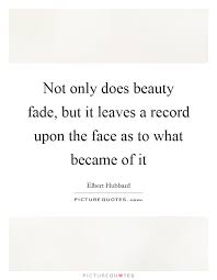 Beauty Fades Quote Best Of Not Only Does Beauty Fade But It Leaves A Record Upon The Face