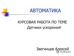 Презентация на тему АВТОМАТИКА КУРСОВАЯ РАБОТА ПО ТЕМЕ Датчики  1 АВТОМАТИКА КУРСОВАЯ РАБОТА ПО ТЕМЕ Датчики ускорения Звегинцев Алексей