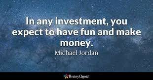 Quotes About Fun Delectable In Any Investment You Expect To Have Fun And Make Money Michael