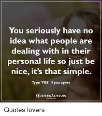 You Seriously Have No Idea What People Are Dealing With In Their Impressive Nice And Simple Quotes