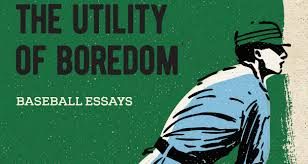 review andrew forbes the utility of boredom baseball essays the utility of boredom andrew forbes
