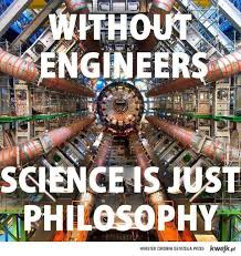 "Engineering - ""Without engineers, science is just philosophy ..."