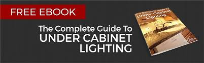 free ebook the complete guide to under cabinet lighting cabinet lighting guide