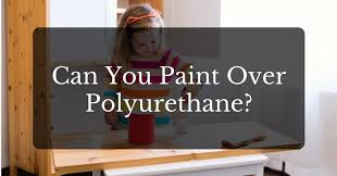 can you paint over polyurethane a simple guide for beginners