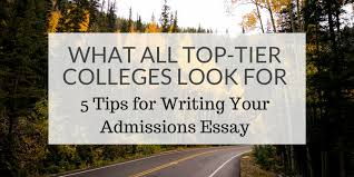 Tips For Writing College Essays What All Top Tier Colleges Look For 5 Tips For Writing Your